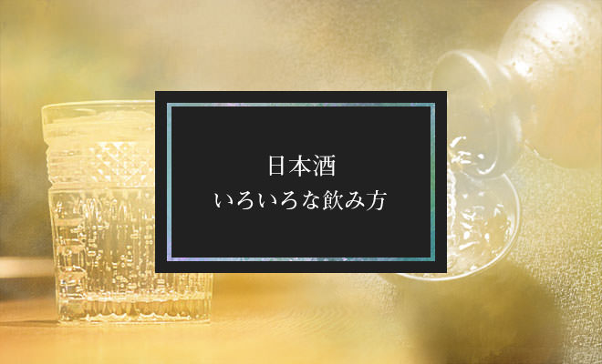日本酒のいろいろな飲み方
