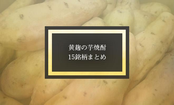 黄麹の芋焼酎・15銘柄まとめ