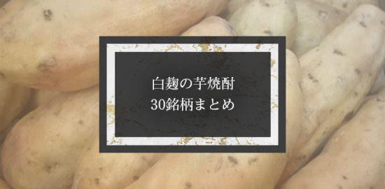 白麹の芋焼酎・30銘柄まとめ