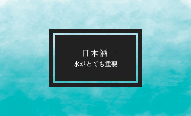 日本酒・水がとても重要
