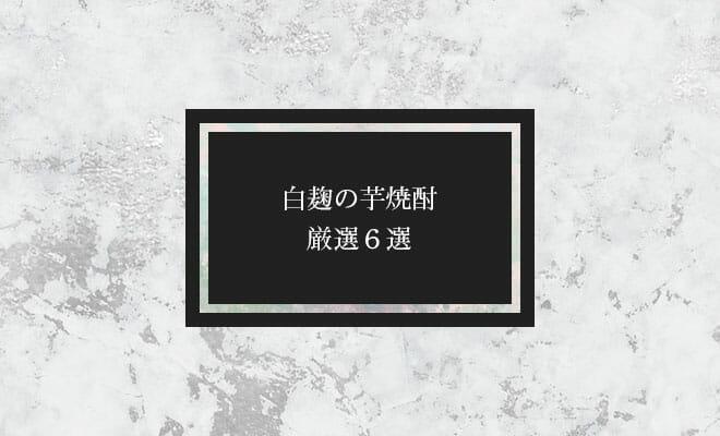 白麹の芋焼酎・厳選6選